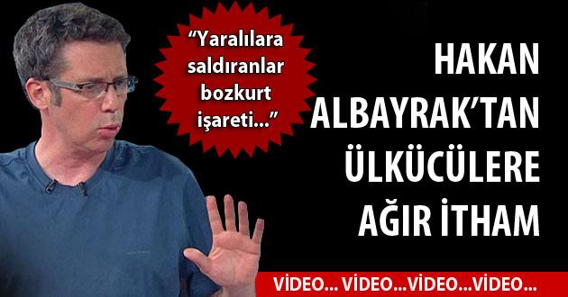 Hakan Albayrak'tan ülkücülere ağır itham (Video)
