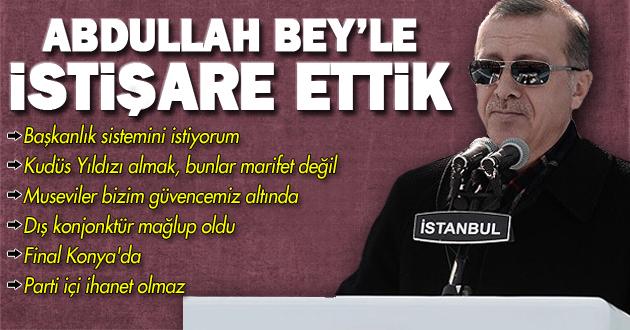 Erdoğan: Abdullah Bey'le istişare ettik